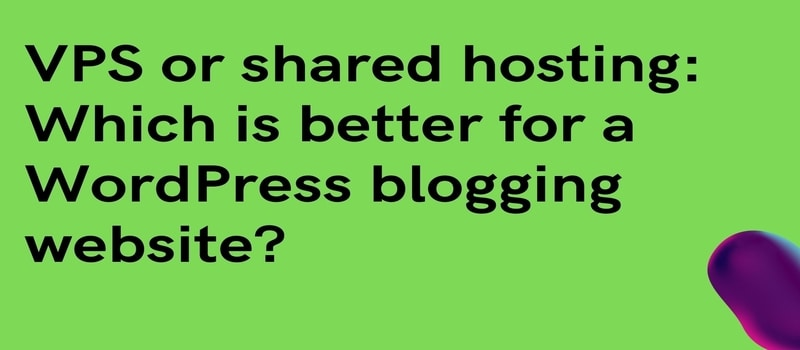 VPS or shared hosting: Which is better for a WordPress blogging website?